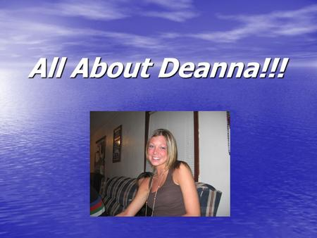 All About Deanna!!!. Deanna Cascio2 Basic Info… Name: Deanna Nicole Cascio Birthday: February 8 th, 1985 (21 in less than a week!!!) Hometown: Chicago.