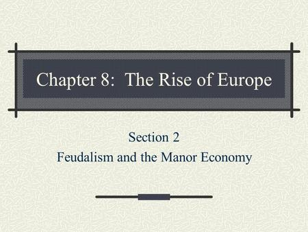 Chapter 8: The Rise of Europe Section 2 Feudalism and the Manor Economy.