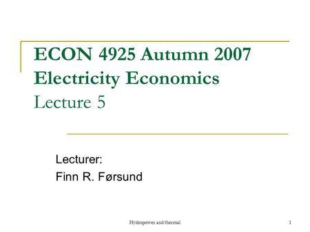 Hydropower and thermal1 ECON 4925 Autumn 2007 Electricity Economics Lecture 5 Lecturer: Finn R. Førsund.