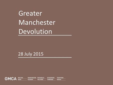 "Greater Manchester Devolution 28 July 2015. Greater Manchester is ""Officially the most exciting place in the UK"" The Guardian, February 2015."