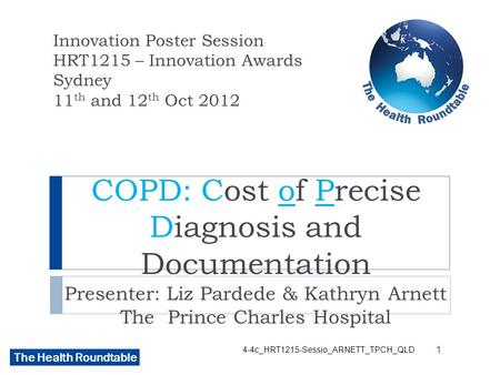 The Health Roundtable COPD: Cost of Precise Diagnosis and Documentation Presenter: Liz Pardede & Kathryn Arnett The Prince Charles Hospital Innovation.