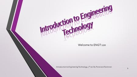 Welcome to ENGT 120 Introduction to Engineering Technology, 7 th ed. By Pond and Rankinen 1.