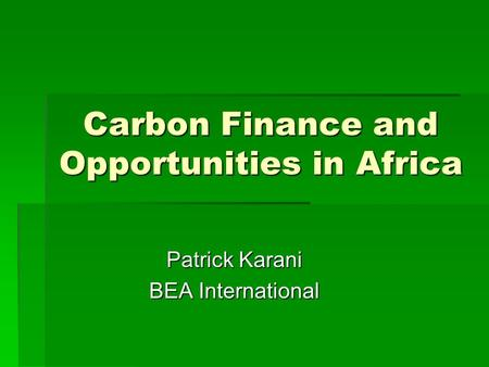 Carbon Finance and Opportunities in Africa Patrick Karani BEA International.