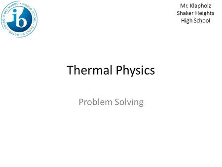 Thermal Physics Problem Solving Mr. Klapholz Shaker Heights High School.