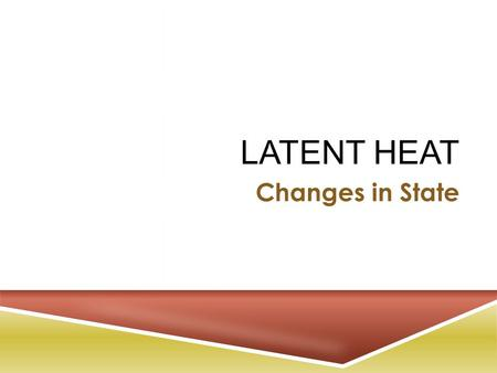LATENT HEAT Changes in State. E NERGY AND S TATES OF M ATTER  The energy and organization of the particles in a sample of matter determine the physical.
