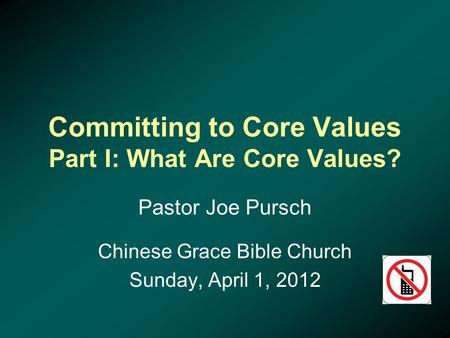 Committing to Core Values Part I: What Are Core Values? Pastor Joe Pursch Chinese Grace Bible Church Sunday, April 1, 2012.
