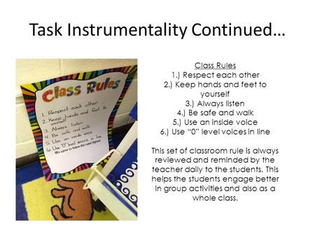 Task Instrumentality Continued… Class Rules 1.) Respect each other 2.) Keep hands and feet to yourself 3.) Always listen 4.) Be safe and walk 5.) Use an.