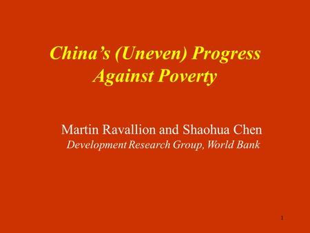 1 China's (Uneven) Progress Against Poverty Martin Ravallion and Shaohua Chen Development Research Group, World Bank.