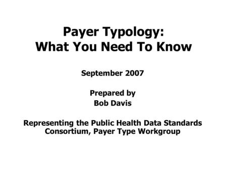 Payer Typology: What You Need To Know September 2007 Prepared by Bob Davis Representing the Public Health Data Standards Consortium, Payer Type Workgroup.