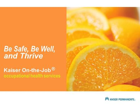 Occupational health services Be Safe, Be Well, and Thrive ® Kaiser On-the-Job.