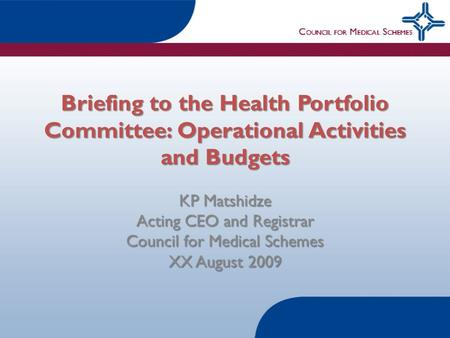 Briefing to the Health Portfolio Committee: Operational Activities and Budgets KP Matshidze Acting CEO and Registrar Council for Medical Schemes XX August.