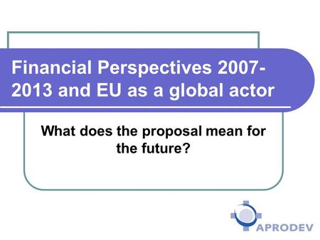 Financial Perspectives 2007- 2013 and EU as a global actor What does the proposal mean for the future?