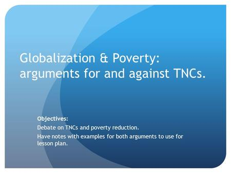 Globalization & Poverty: arguments for and against TNCs. Objectives: Debate on TNCs and poverty reduction. Have notes with examples for both arguments.