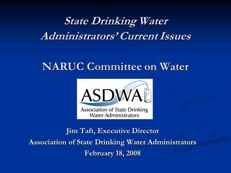 State Drinking Water Administrators' Current Issues NARUC Committee on Water Jim Taft, Executive Director Association of State Drinking Water Administrators.