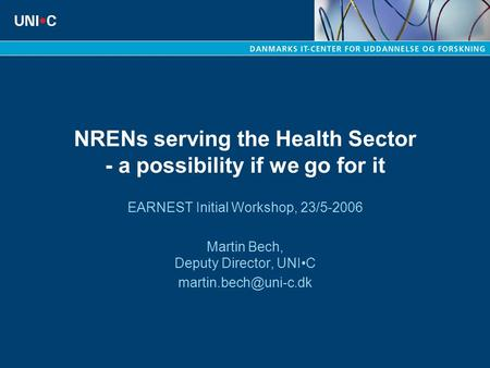 NRENs serving the Health Sector - a possibility if we go for it EARNEST Initial Workshop, 23/5-2006 Martin Bech, Deputy Director, UNIC