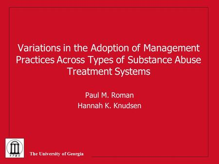 The University of Georgia Variations in the Adoption of Management Practices Across Types of Substance Abuse Treatment Systems Paul M. Roman Hannah K.