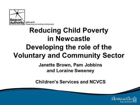 Reducing Child Poverty in Newcastle Developing the role of the Voluntary and Community Sector Janette Brown, Pam Jobbins and Loraine Sweeney Children's.