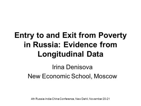 4th Russia-India-China Conference, New Dehli, November 20-21 Entry to and Exit from Poverty in Russia: Evidence from Longitudinal Data Irina Denisova New.