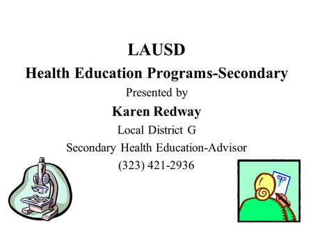 1 LAUSD Health Education Programs-Secondary Presented by Karen Redway Local District G Secondary Health Education-Advisor (323) 421-2936.