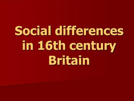 Social differences in 16th century Britain. 1.Hierarchy in society KING CHURCH NOBILITY Archbishops GENTRY Bishops YEOMEN TOWN CITIZENS Clergymen LABOURERS.