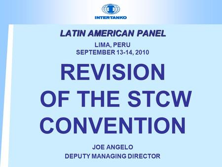 LATIN AMERICAN PANEL LATIN AMERICAN PANEL LIMA, PERU SEPTEMBER 13-14, 2010 REVISION OF THE STCW CONVENTION JOE ANGELO DEPUTY MANAGING DIRECTOR.