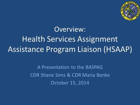 Overview: Health Services Assignment Assistance Program Liaison (HSAAP) A Presentation to the BASPAG CDR Shane Sims & CDR Maria Benke October 15, 2014.