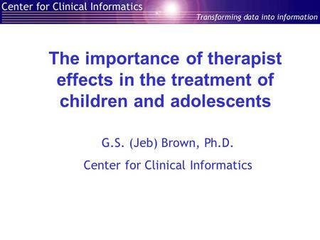The importance of therapist effects in the treatment of children and adolescents G.S. (Jeb) Brown, Ph.D. Center for Clinical Informatics.
