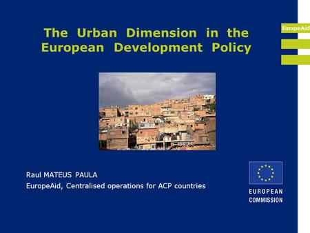 EuropeAid The Urban Dimension in the European Development Policy Raul MATEUS PAULA EuropeAid, Centralised operations for ACP countries.