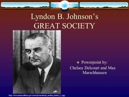 Lyndon B. Johnson's GREAT SOCIETY  Powerpoint by: Chelsea Delcourt and Max Marschhausen