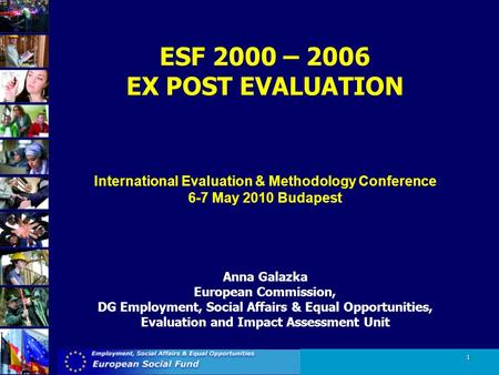 1 ESF 2000 – 2006 EX POST EVALUATION International Evaluation & Methodology Conference 6-7 May 2010 Budapest Anna Galazka European Commission, DG Employment,