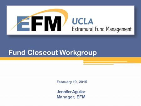 February 19, 2015 Jennifer Aguilar Manager, EFM Fund Closeout Workgroup.