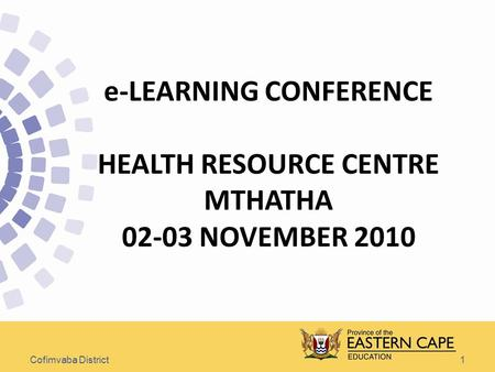 1 e-LEARNING CONFERENCE HEALTH RESOURCE CENTRE MTHATHA 02-03 NOVEMBER 2010 Cofimvaba District.