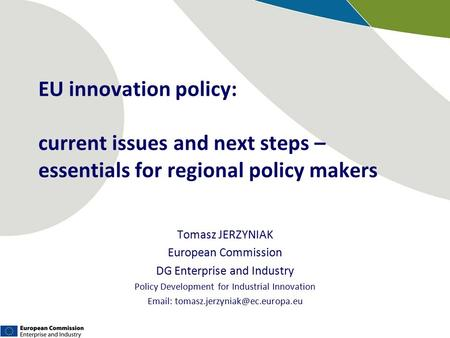 EU innovation policy: current issues and next steps – essentials for regional policy makers Tomasz JERZYNIAK European Commission DG Enterprise and Industry.