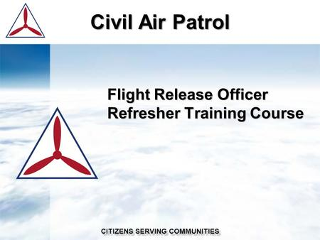 Civil Air Patrol CITIZENS SERVING COMMUNITIES Flight Release Officer Refresher Training Course.