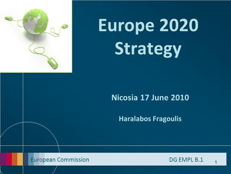 European Commission DG EMPL B.1 1 Europe 2020 Strategy Nicosia 17 June 2010 Haralabos Fragoulis.