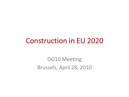 Construction in EU 2020 OG10 Meeting Brussels, April 28, 2010.