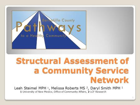 Structural Assessment of a Community Service Network 1 Leah Steimel MPH 1, Melissa Roberts MS 2, Daryl Smith MPH 1 1 University of New Mexico, Office of.