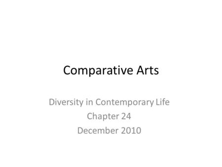 Comparative Arts Diversity in Contemporary Life Chapter 24 December 2010.