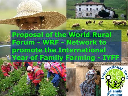 Proposal of the World Rural Forum - WRF - Network to promote the International Year of Family Farming - IYFF.