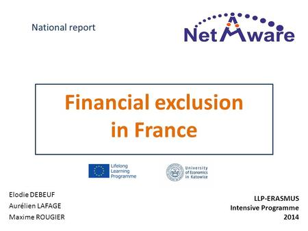 Financial exclusion in France Elodie DEBEUF Aurélien LAFAGE Maxime ROUGIER National report LLP-ERASMUS Intensive Programme 2014.