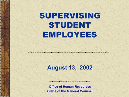 SUPERVISING STUDENT EMPLOYEES August 13, 2002 Office of Human Resources Office of the General Counsel.