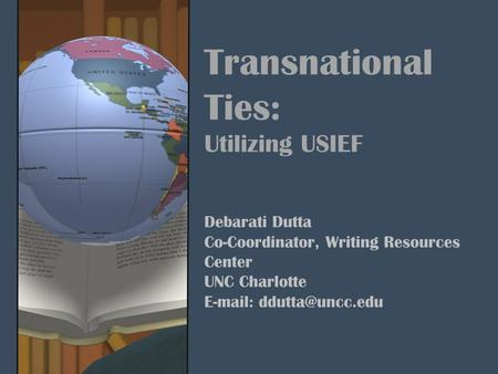 Transnational Ties: Utilizing USIEF Debarati Dutta Co-Coordinator, Writing Resources Center UNC Charlotte
