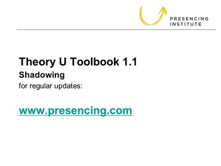 Theory U Toolbook 1.1 for regular updates: www.presencing.com www.presencing.com Shadowing.