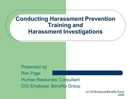 (c) CGI Employee Benefits Group 2008 Conducting Harassment Prevention Training and Harassment Investigations Presented by Ron Page Human Resources Consultant.