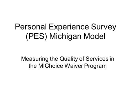 Personal Experience Survey (PES) Michigan Model Measuring the Quality of Services in the MIChoice Waiver Program.