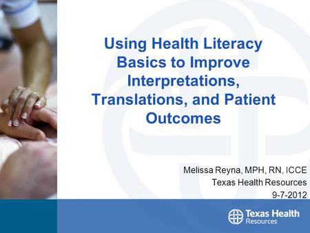 Using Health Literacy Basics to Improve Interpretations, Translations, and Patient Outcomes Melissa Reyna, MPH, RN, ICCE Texas Health Resources 9-7-2012.