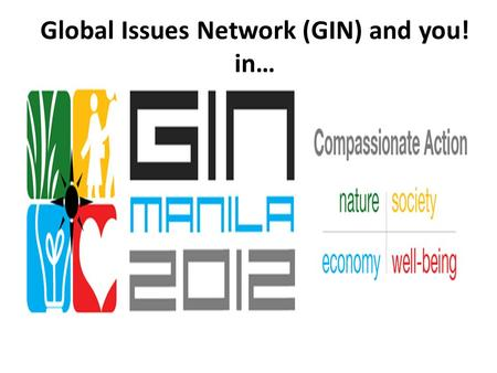 Global Issues Network (GIN) and you! in…. Manila! International School Manila 2012 Global Issues Conference February 17-19.