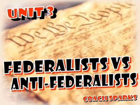 UNIT 3 FEDERALISTS VS ANTI-FEDERALISTS Coach Sparks.
