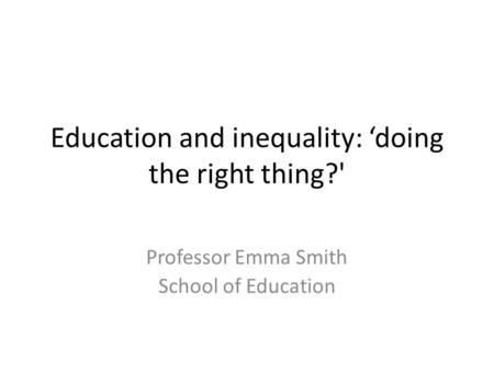 Education and inequality: 'doing the right thing?' Professor Emma Smith School of Education.