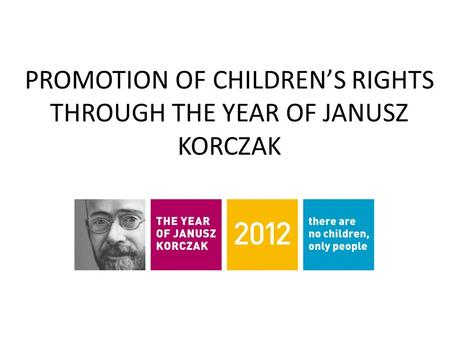PROMOTION OF CHILDREN'S RIGHTS THROUGH THE YEAR OF JANUSZ KORCZAK.
